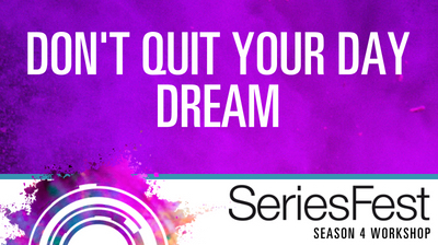 SeriesFest Workshop: Don't Quit Your Day Dream